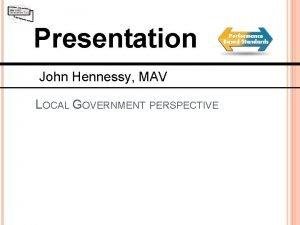 Presentation John Hennessy MAV LOCAL GOVERNMENT PERSPECTIVE PBS