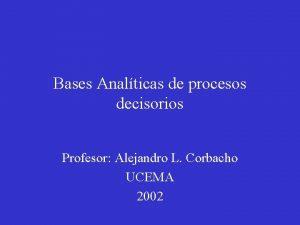 Bases Analticas de procesos decisorios Profesor Alejandro L