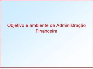 Objetivo e ambiente da Administrao Financeira Objetivo e