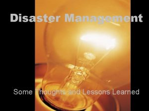 Disaster Management Some Thoughts and Lessons Learned Lessons