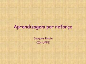 Aprendizagem por reforo Jacques Robin CInUFPE O que