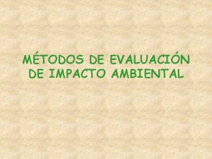 MTODOS DE EVALUACIN DE IMPACTO AMBIENTAL IMPACTO AMBIENTAL