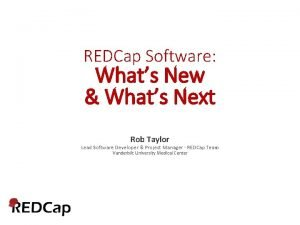 REDCap Software Whats New Whats Next Rob Taylor
