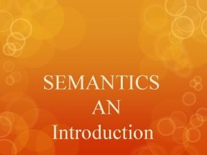 SEMANTICS AN Introduction SEMANTICS MEANING ORIGIN SEMANTICS is