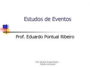 Estudos de Eventos Prof Eduardo Pontual Ribeiro Estudos