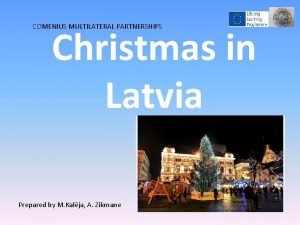 COMENIUS MULTILATERAL PARTNERSHIPS Christmas in Latvia Prepared by