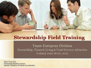 Stewardship Field Training TransEuropean Division Stewardship Planned Giving