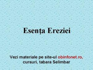 Esena Ereziei Vezi materiale pe siteul obinfonet ro