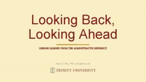 Looking Back Looking Ahead LESSONS LEARNED FROM THE