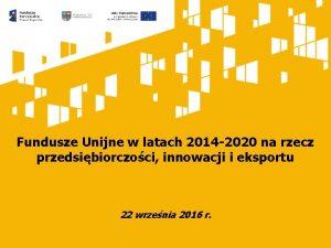 Fundusze Unijne w latach 2014 2020 na rzecz