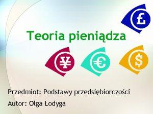 Teoria pienidza Przedmiot Podstawy przedsibiorczoci Autor Olga odyga