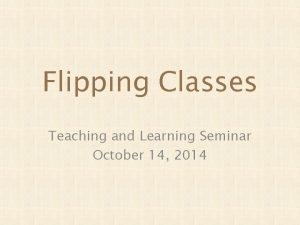 Flipping Classes Teaching and Learning Seminar October 14