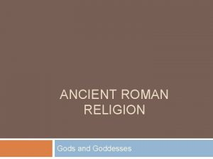 ANCIENT ROMAN RELIGION Gods and Goddesses Gods and