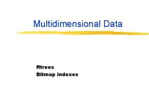 Multidimensional Data Rtrees Bitmap indexes R Trees For