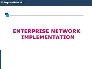 Enterprise Network ENTERPRISE NETWORK IMPLEMENTATION Enterprise Network Small