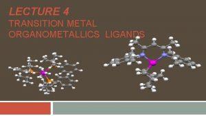 LECTURE 4 TRANSITION METAL ORGANOMETALLICS LIGANDS TRANSITION METALS