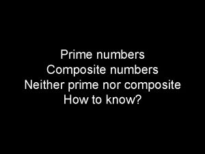 Prime numbers Composite numbers Neither prime nor composite