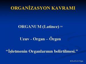 ORGANZASYON KAVRAMI ORGANUM Latince Uzuv Organ rgen letmenin