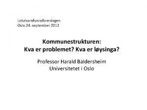 Lokalsamfunnsforeningen Oslo 24 september 2012 Kommunestrukturen Kva er
