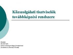 Kzszolglati tisztviselk tovbbkpzsi rendszere Ksztette Hoschek Csilla KomromEsztergom