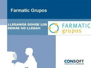 Farmatic Grupos LLEGAMOS DONDE LOS DEMS NO LLEGAN