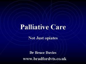 Palliative Care Not Just opiates Dr Bruce Davies