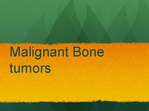 Malignant Bone tumors Malignant vs Benign Tumors Rapid