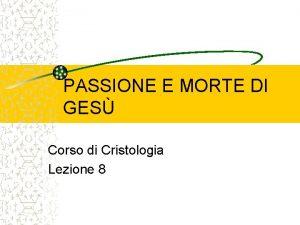 PASSIONE E MORTE DI GES Corso di Cristologia