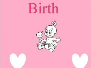 Birth Birth of a child is a unique