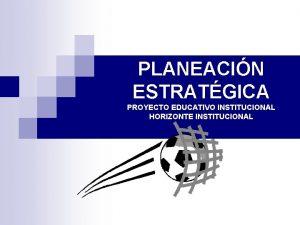 PLANEACIN ESTRATGICA PROYECTO EDUCATIVO INSTITUCIONAL HORIZONTE INSTITUCIONAL QU
