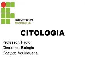 CITOLOGIA Professor Paulo Disciplina Biologia Campus Aquidauana CITOLOGIA