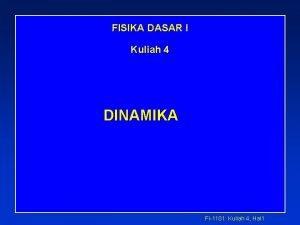 FISIKA DASAR I Kuliah 4 DINAMIKA Fi1101 Kuliah