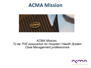 ACMA Mission To be THE association for Hospital