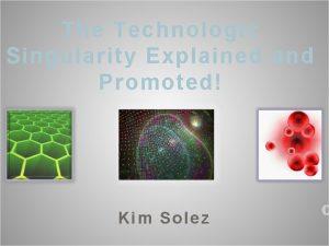 The Technologic Singularity Explained and Promoted Kim Solez