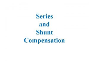 Series and Shunt Compensation Series Compensation Series compensation
