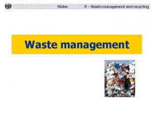 Slides 8 Waste management and recycling Waste management