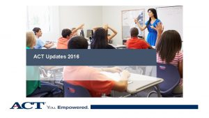 ACT Updates 2016 Your ACT Contact in MInnesota