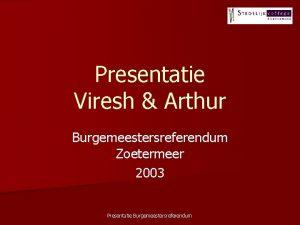 Presentatie Viresh Arthur Burgemeestersreferendum Zoetermeer 2003 Presentatie Burgemeestersreferendum