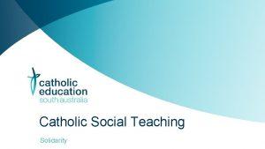 Catholic Social Teaching Solidarity Solidarity Whilst solidarity has