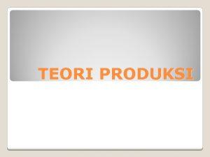 TEORI PRODUKSI Produksi menghasilkan barang dan jasa yg