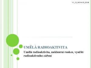VY32INOVACE05 06 UML RADIOAKTIVITA Uml radioaktivita nuklern reakce