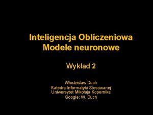 Inteligencja Obliczeniowa Modele neuronowe Wykad 2 Wodzisaw Duch