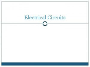 Electrical Circuits Electrical Circuits Nearly all branches of