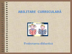 ABILITARE CURRICULAR Proiectarea didactic Proiectarea curricular a instruirii
