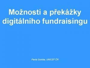 Monosti a pekky digitlnho fundraisingu Pavla Gomba UNICEF