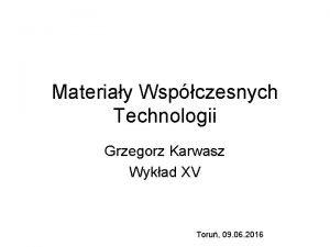 Materiay Wspczesnych Technologii Grzegorz Karwasz Wykad XV Toru