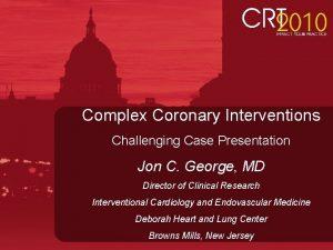 Complex Coronary Interventions Challenging Case Presentation Jon C