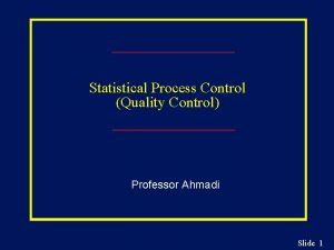 Statistical Process Control Quality Control Professor Ahmadi Slide