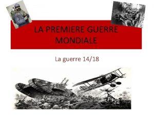 LA PREMIERE GUERRE MONDIALE La guerre 1418 A