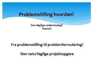 Problemstilling hvordan Den daglige undervisning Prven Fra problemstilling
